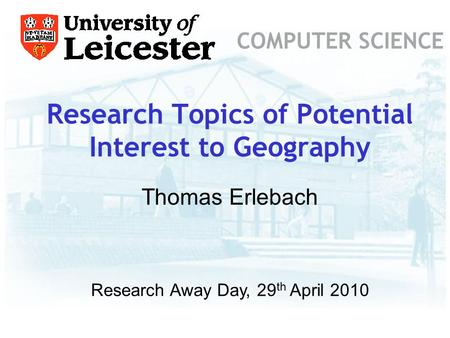 Research Topics of Potential Interest to Geography COMPUTER SCIENCE Research Away Day, 29 th April 2010 Thomas Erlebach.