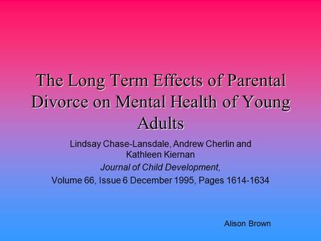 The Long Term Effects of Parental Divorce on Mental Health of Young Adults Lindsay Chase-Lansdale, Andrew Cherlin and Kathleen Kiernan Journal of Child.