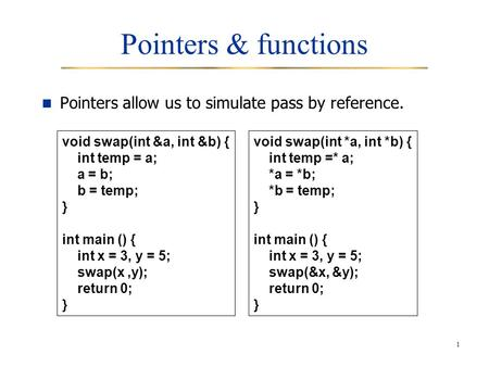 1 Pointers & functions Pointers allow us to simulate pass by reference. void swap(int &a, int &b) { int temp = a; a = b; b = temp; } int main () { int.