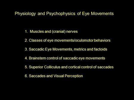 Physiology and Psychophysics of Eye Movements 1.Muscles and (cranial) nerves 2. Classes of eye movements/oculomotor behaviors 3. Saccadic Eye Movements,