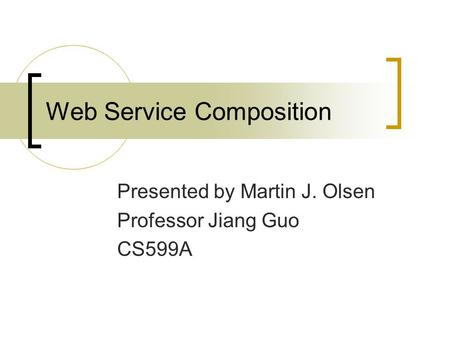 Web Service Composition Presented by Martin J. Olsen Professor Jiang Guo CS599A.
