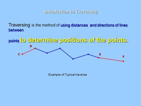 Introduction to Traversing using distances and directions of lines between Traversing is the method of using distances and directions of lines between.