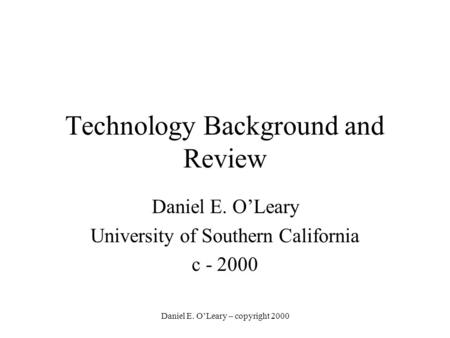 Daniel E. O'Leary – copyright 2000 Technology Background and Review Daniel E. O'Leary University of Southern California c - 2000.