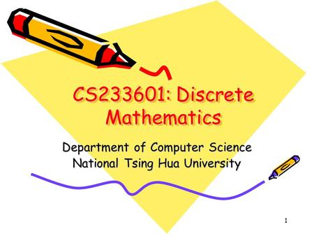 1 CS233601: Discrete Mathematics Department of Computer Science National Tsing Hua University.