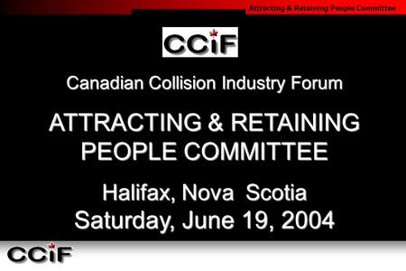 Attracting & Retaining People Committee Canadian Collision Industry Forum ATTRACTING & RETAINING PEOPLE COMMITTEE Halifax, Nova Scotia Saturday, June 19,