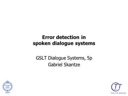 Error detection in spoken dialogue systems GSLT Dialogue Systems, 5p Gabriel Skantze TT Centrum för talteknologi.