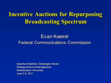 Incentive Auctions for Repurposing Broadcasting Spectrum Evan Kwerel Federal Communications Commission Spectrum Markets: Challenges Ahead Kellogg School.