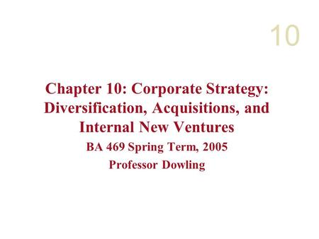10 Chapter 10: Corporate Strategy: Diversification, Acquisitions, and Internal New Ventures BA 469 Spring Term, 2005 Professor Dowling.