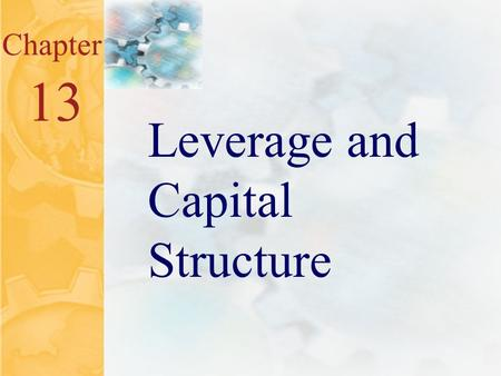13.0 Chapter 13 Leverage and Capital Structure. 13.1 Key Concepts and Skills Understand the effect of financial leverage on cash flows and cost of equity.