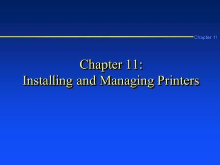 Chapter 11 Chapter 11: Installing and Managing Printers.