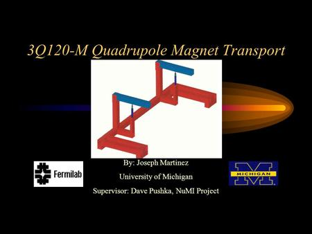 By: Joseph Martinez University of Michigan Supervisor: Dave Pushka, NuMI Project 3Q120-M Quadrupole Magnet Transport.