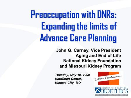 Preoccupation with DNRs: Expanding the limits of Advance Care Planning John G. Carney, Vice President Aging and End of Life National Kidney Foundation.