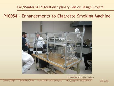 P10054 Enhancements to Cigarette Smoking Machine Senior Design Fall/Winter 2009 Team Lead Frank Forkl (ME)  Slide 1 of 8 P10054.