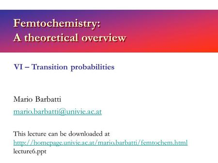 Femtochemistry: A theoretical overview Mario Barbatti VI – Transition probabilities This lecture can be downloaded at