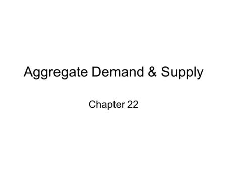 Aggregate Demand & Supply Chapter 22. Behavior of Aggregate Demand's Component Parts.