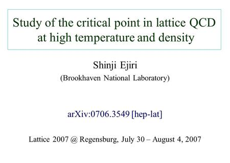 Study of the critical point in lattice QCD at high temperature and density Shinji Ejiri (Brookhaven National Laboratory) arXiv:0706.3549 [hep-lat] Lattice.