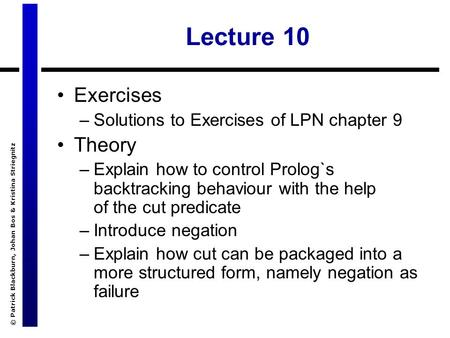 © Patrick Blackburn, Johan Bos & Kristina Striegnitz Lecture 10 Exercises –Solutions to Exercises of LPN chapter 9 Theory –Explain how to control Prolog`s.