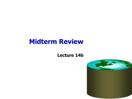 Midterm Review Lecture 14b. 14 Lectures So Far 1.Introduction 2.The Relational Model 3.Disks and Files 4.Relational Algebra 5.File Org, Indexes 6.Relational.