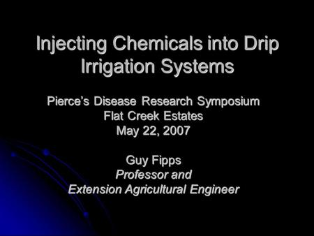Injecting Chemicals into Drip Irrigation Systems Pierce's Disease Research Symposium Flat Creek Estates May 22, 2007 Guy Fipps Professor and Extension.