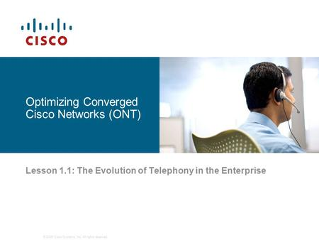 © 2006 Cisco Systems, Inc. All rights reserved. Optimizing Converged Cisco Networks (ONT) Lesson 1.1: The Evolution of Telephony in the Enterprise.