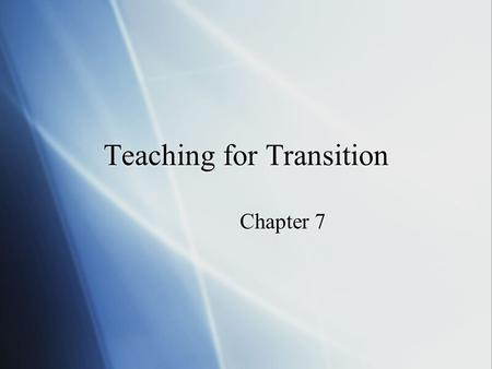 Teaching for Transition Chapter 7. What Should Teachers Teach?  Rationale for selecting instructional objectives  Selected transition objectives - see.