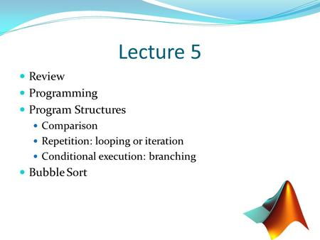 Lecture 5 Review Programming Program Structures Comparison Repetition: looping or iteration Conditional execution: branching Bubble Sort.