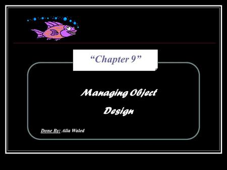 """Chapter 9"" Managing Object Design Done By: Alia Waled."