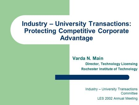 Industry – University Transactions: Protecting Competitive Corporate Advantage Varda N. Main Director, Technology Licensing Rochester Institute of Technology.