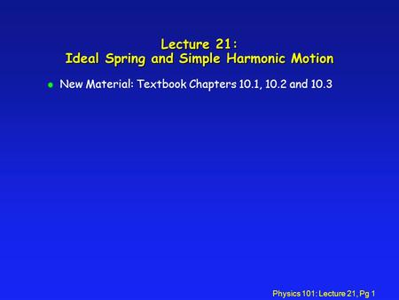 Physics 101: Lecture 21, Pg 1 Lecture 21: Ideal Spring and Simple Harmonic Motion l New Material: Textbook Chapters 10.1, 10.2 and 10.3.