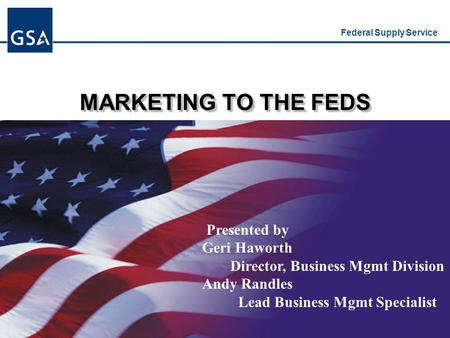 Federal Supply Service MARKETING TO THE FEDS Presented by Geri Haworth Director, Business Mgmt Division Andy Randles Lead Business Mgmt Specialist.