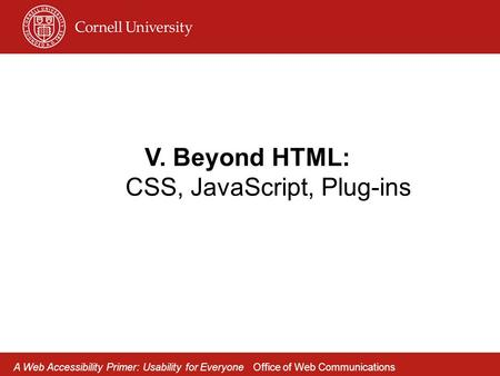 V. Beyond HTML: CSS, JavaScript, Plug-ins A Web Accessibility Primer: Usability for Everyone Office of Web Communications.