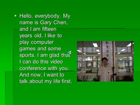  Hello, everybody. My name is Gary Chen, and I am fifteen years old. I like to play computer games and some sports. I am glad that I can do this video.