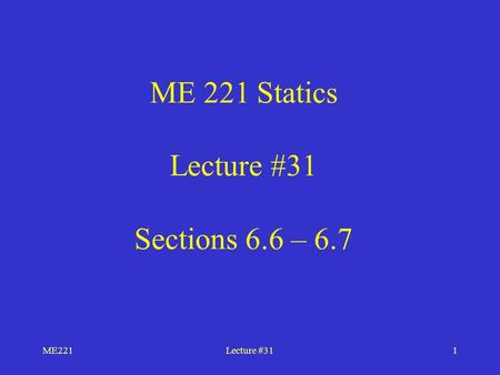 ME221Lecture #311 ME 221 Statics Lecture #31 Sections 6.6 – 6.7.