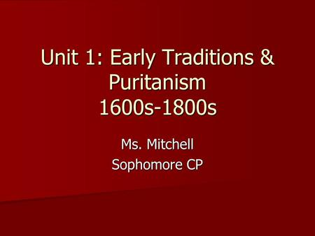 Unit 1: Early Traditions & Puritanism 1600s-1800s Ms. Mitchell Sophomore CP.