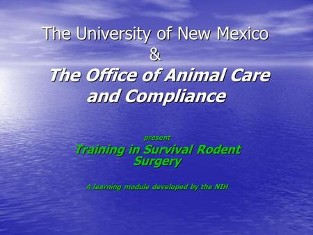 The University of New Mexico & The Office of Animal Care and Compliance present Training in Survival Rodent Surgery A learning module developed by the.