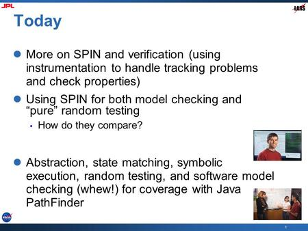 "1 Today More on SPIN and verification (using instrumentation to handle tracking problems and check properties) Using SPIN for both model checking and ""pure"""