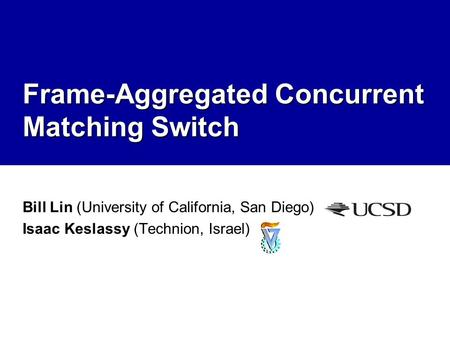 Frame-Aggregated Concurrent Matching Switch Bill Lin (University of California, San Diego) Isaac Keslassy (Technion, Israel)