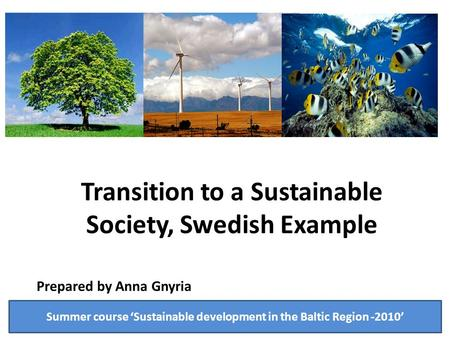 Transition to a Sustainable Society, Swedish Example Prepared by Anna Gnyria Summer course 'Sustainable development in the Baltic Region -2010'