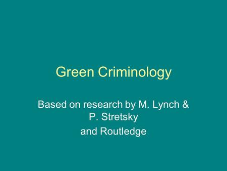 Green Criminology Based on research by M. Lynch & P. Stretsky and Routledge.