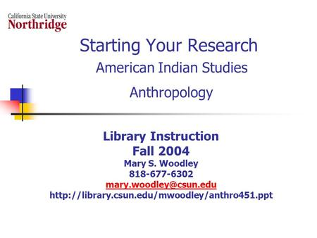 Starting Your Research American Indian Studies Anthropology Library Instruction Fall 2004 Mary S. Woodley 818-677-6302