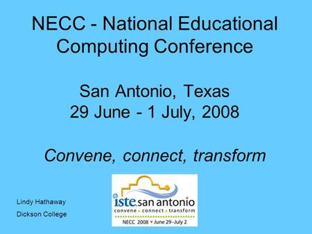 NECC - National Educational Computing Conference San Antonio, Texas 29 June - 1 July, 2008 Convene, connect, transform Lindy Hathaway Dickson College.