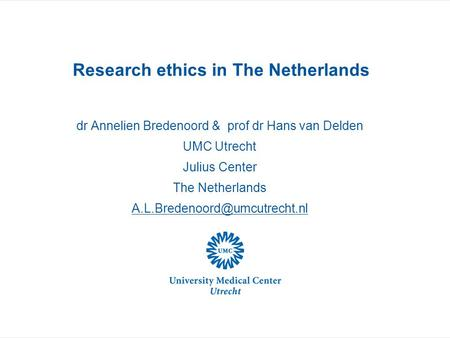 Research ethics in The Netherlands dr Annelien Bredenoord & prof dr Hans van Delden UMC Utrecht Julius Center The Netherlands