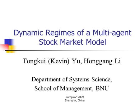 Complex ' 2009 Shanghai, China Dynamic Regimes of a Multi-agent Stock Market Model Tongkui (Kevin) Yu, Honggang Li Department of Systems Science, School.