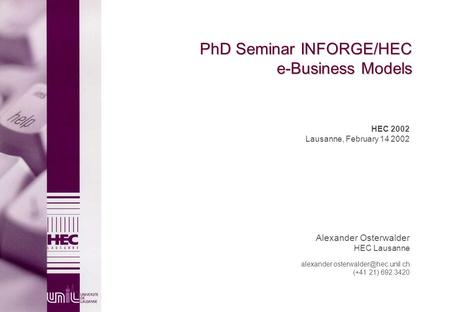 PhD Seminar INFORGE/HEC e-Business Models HEC 2002 Lausanne, February 14 2002 Alexander Osterwalder HEC Lausanne (+41.