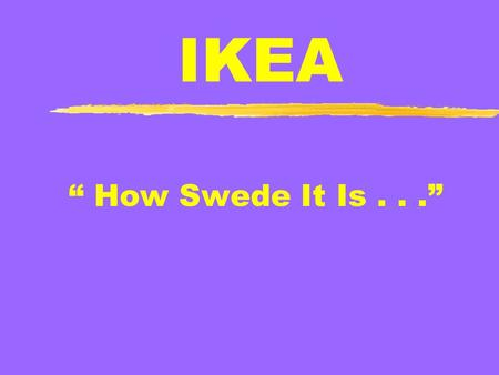 "IKEA "" How Swede It Is..."". The Beginning IKEA: Ingvar, Kamprad, Elmtaryd, Agunnaryd Catalogue Sales Furniture Added to IKEA product Line 1st Store: Almhult,"