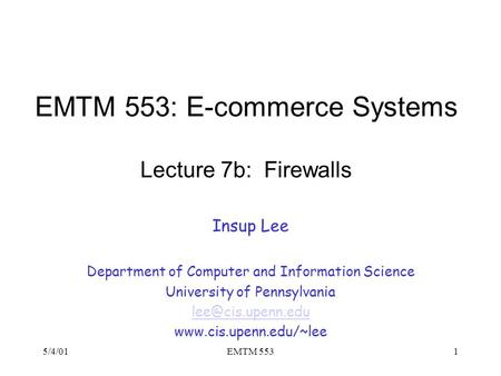 5/4/01EMTM 5531 EMTM 553: E-commerce Systems Lecture 7b: Firewalls Insup Lee Department of Computer and Information Science University of Pennsylvania.