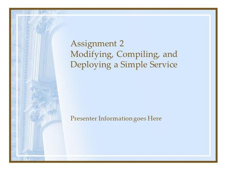 Assignment 2 Modifying, Compiling, and Deploying a Simple Service Presenter Information goes Here.