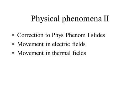 Correction to Phys Phenom I slides Movement in electric fields Movement in thermal fields Physical phenomena II.