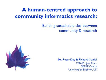 A human-centred approach to community informatics research: Building sustainable ties between community & research Dr. Peter Day & Richard Cupidi CNA Project.
