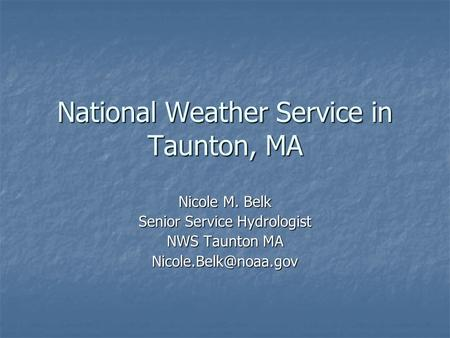 National Weather Service in Taunton, MA Nicole M. Belk Senior Service Hydrologist NWS Taunton MA